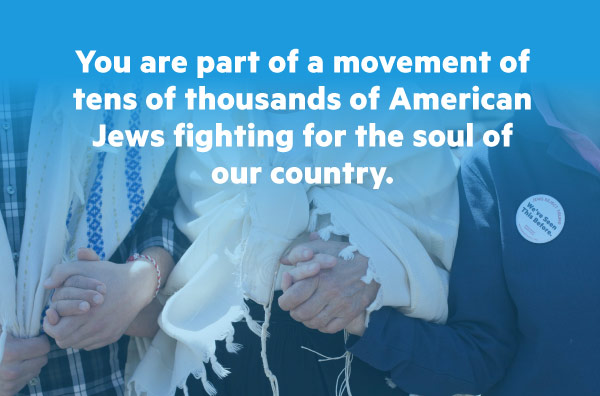 You're part of a movement of tens of thousands of American Jews fighting for the soul of our country.