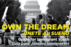 Own the Dream: Guide for Immigrant Youth/Unete al Sueno: Guia para Jovenes Inmigrantes