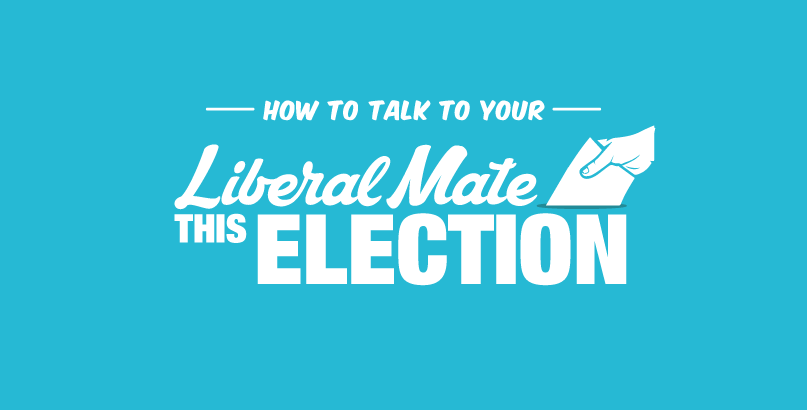 How to Talk To Your Liberal Mates this Election
