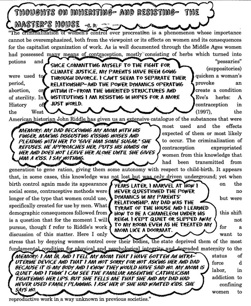 Thoughts on inheriting and resisting - The Master's House -C.D.  Excerpts from: Federici, Silvia. Caliban and the Witch. New York: Autonomedia, 2004. Print.  Excerpt:  The criminalization of women's control over procreation is a phenomenon whose importance cannot be overemphasized, both from the viewpoint or its effect on women and its consequences for the capitalist organization of work. As is well documented through the Middle Ages women had possessed many means of contraception, mostly consisting of herbs which turned into potions and 'pessaries' (suppositories) were used to quicken a woman's period, provoke an abortion, or create a condition of sterility.  Thoughts:  Since committing myself to the fight for climate justice. My parents have been going through divorce. I can't seem to separate their relationship-and the power dynamics operating within it - from the inherited structures and institutions I am resisting in hopes for a more just world.  Excerpt:  In Eve's herbs: A History of contraception in the West (1997), the American historian John Riddle has given us an extensive catalogue of the substances that were most used and the effects expected of them or most likely to occur. The criminalization of contraception expropriated women from this knowledge that had been transmitted from generation to gene ration, giving them some autonomy with respect to child-birth.  Thoughts:  Memory: My dad beckoning my mom with his finger, making disgusting kissing noises and pleading with her to 'Give him some sugar.' She refuses. He approaches her, puts his hands on her and does not leave her alone until she gives him a kiss. I say nothing.  Excerpt:  It appears that, in some cases, this knowledge was not lost but was only driven underground; yet when birth control again made its appearance on the social scene, contraceptive methods were no longer of the type that women could use, but were specifically created for use by men.  Thoughts:  Years Later, I marvel at how I nev