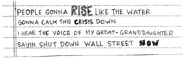 People gonna RISE like the water, gonna calm this crisis down. I hear the voice of my great granddaughter, sayin shut down wall street NOW.