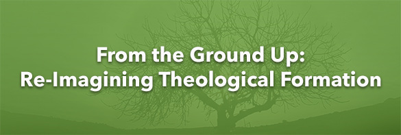 From the Ground Up: Re-Imagining Theological Formation