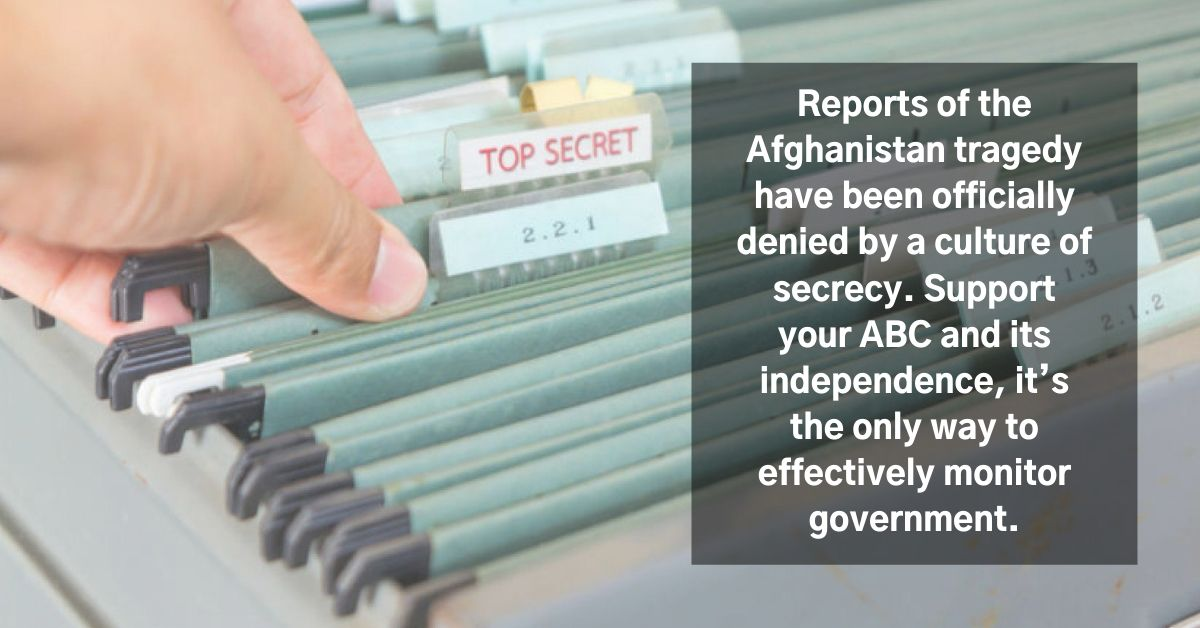 Reports of the Afghanistan tragedy have been officially denied by a culture of secrecy. Support your ABC and its independence, it's the only way to effectively monitor government.