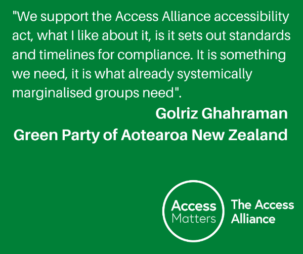 """Green Tile: """"We support the Access Alliance accessibility act, what I like about it, is it sets out standards and timelines for compliance. It is something we need, it is what already systemically marginalised groups need"""". Golriz Ghahraman, Green Party of Aotearoa New Zealand."""