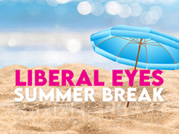Liberal Eyes goes on summer break
