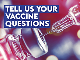 Have questions about COVID-19 vaccines? Let us know!