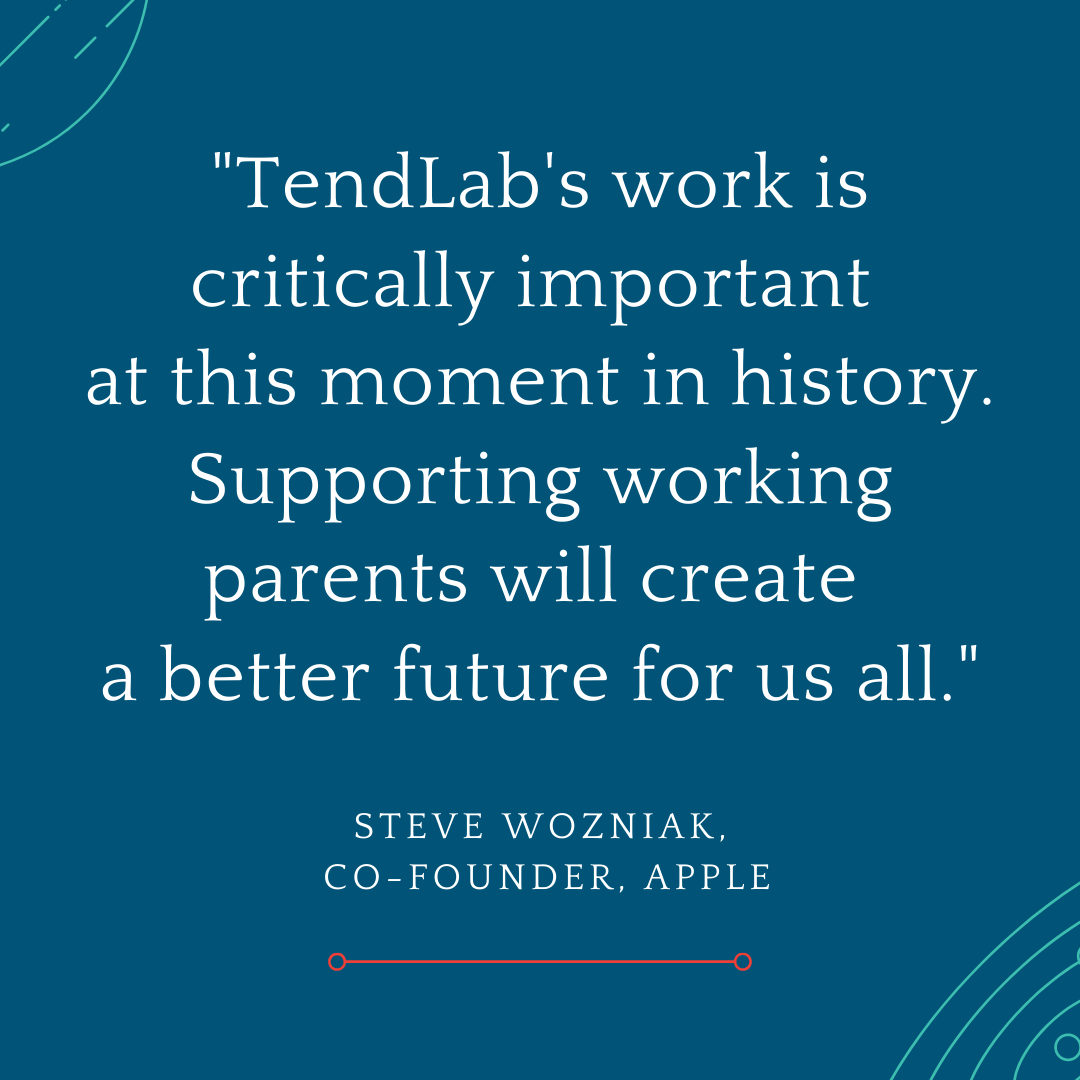 """""""TendLab's work is critically importantat this moment in history. Supporting working parents will createa better future for us all."""" - Steve Wozniak, co-founder @ Apple"""