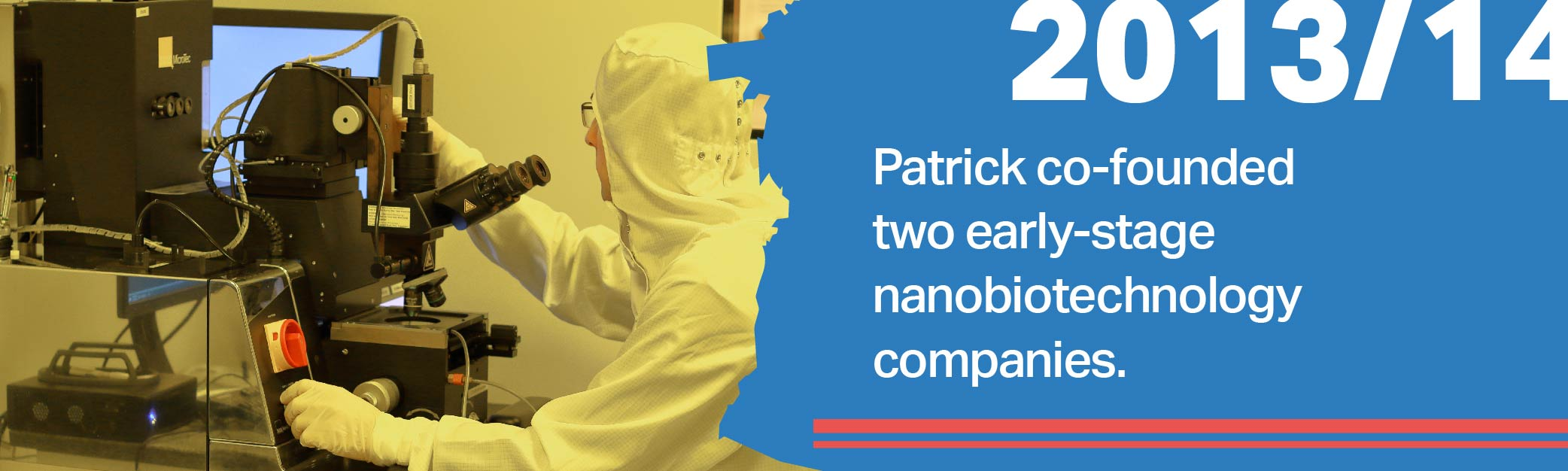 Patrick co-founded  two early-stage  nanobiotechnology  companies.