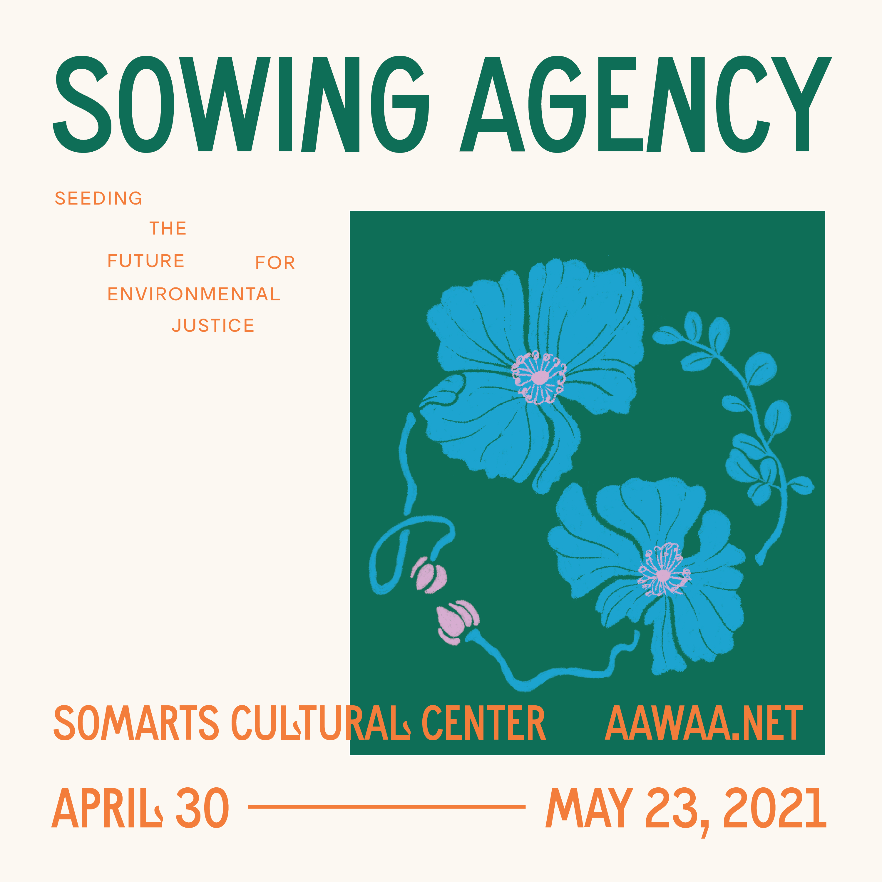 """Event graphic with green and orange text that says """"SOWING AGENCY. Seeding the Future for Environmental Justice. SOMArts Cultural Center. AAWAA.net. April 30 to May 23, 2021. There is a drawing of blue poppy flowers in the shape of a globe with a malunggay leaf and stem. The flower petals and stems are blue with a pink center and buds."""