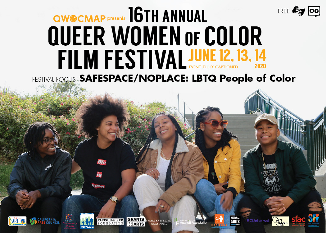 A group of 5 Black women with dark brown skin and medium brown skin sit on a concrete wall, smiling and laughing while looking at each other and straight ahead. In the background, there are green bushes with pink flowers to the left, and concrete stairs to the right. In the middle, white and yellow text reads QWOCMAP presents 16th annual Queer Women of Color Film Festival June 12, 13, 14, 2020. Below that, yellow text reads Event Fully Captioned. Black text below that reads Festival focus SAFESPACE/NOPLACE: LBTQ People of Color. In the upper right, black text reads FREE and the logo for ASL and open captions. At the bottom of the are the funders: California Arts Council, Community Vision, DCYF, Fleishhacker Foundation, GFTA, Haas Fund, Hewlett Foundation, Horizons,  NBC Universal, NEA, Open Meadows Foundation, SFAC, and SFF.