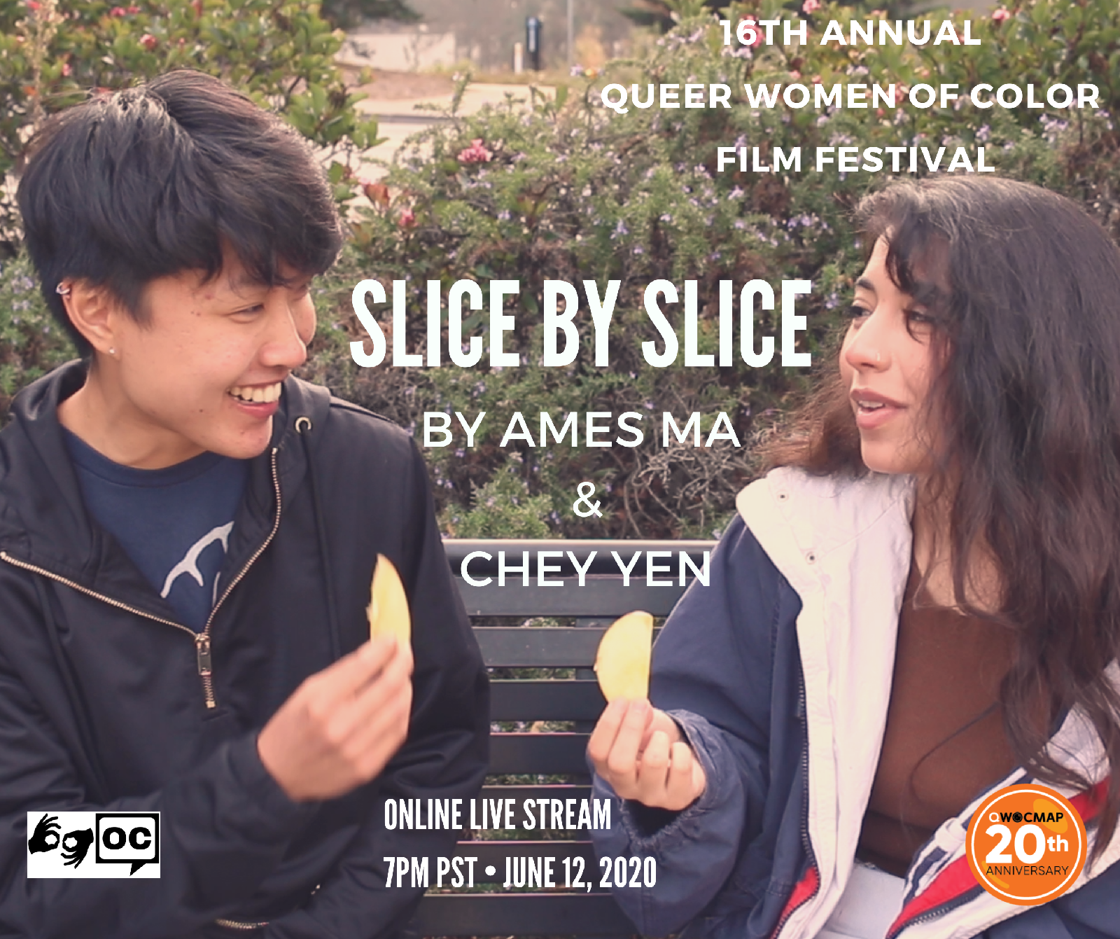 A young Chinese nonbinary person with medium brown skin, and a young Latinx woman with medium brown skin sit outside. The top of the image reads 16th Annual Queer Women of Color Film Festival. Text below reads SLICE BY SLICE by Ames Ma and Chey Yen. The QWOCMAP logo is on the bottom right, the ASL and open captions logo are on the bottom left. Text below reads ONLINE LIVE STREAM 7PM PST JUNE 12, 2020.