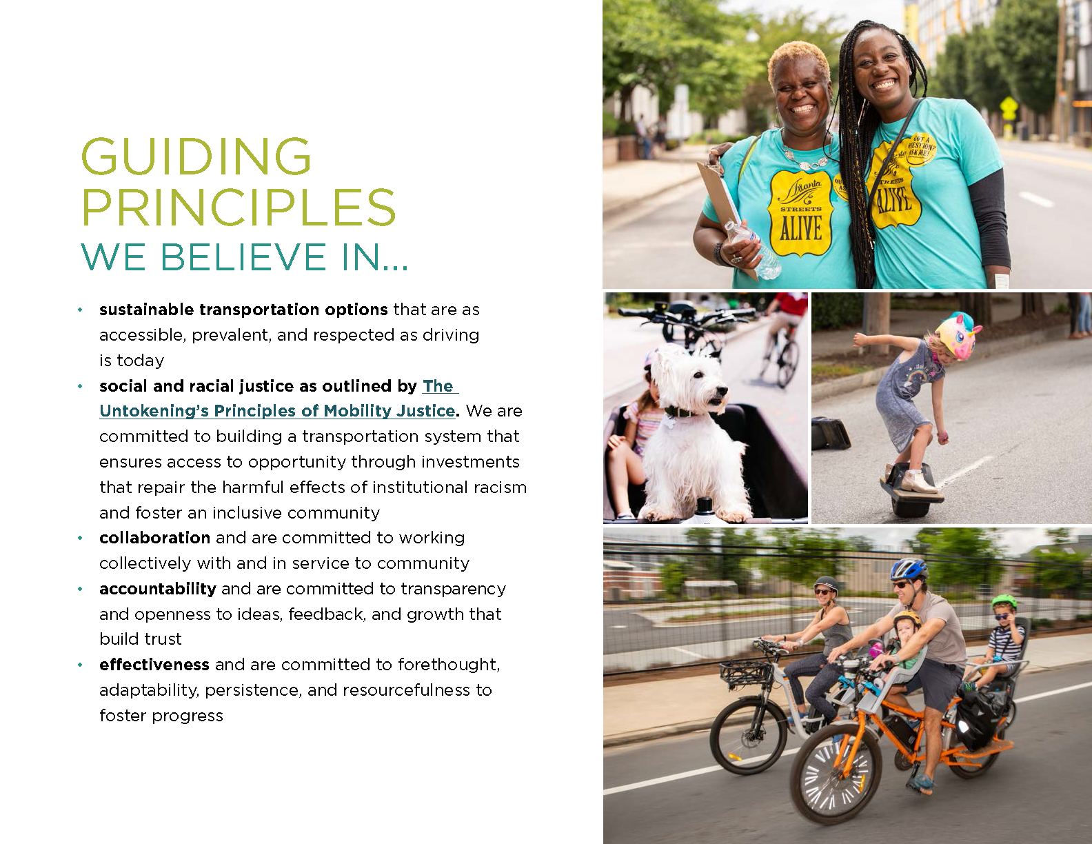 our guiding principles - we believe in: sustainable transportation options that are as  accessible, prevalent, and respected as driving  is today social and racial justice as outlined by The  Untokening's Principles of Mobility Justice. We are  committed to building a transportation system that  ensures access to opportunity through investments  that repair the harmful effects of institutional racism  and foster an inclusive community collaboration and are committed to working  collectively with and in service to community accountability and are committed to transparency  and openness to ideas, feedback, and growth that  build trust effectiveness and are committed to forethought,  adaptability, persistence, and resourcefulness to  foster progress