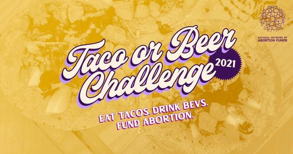 Taco or Beer Challenge 2021. Eat tacos, drink bevs, and fund abortion. Yellow textured background with white decorative letters.