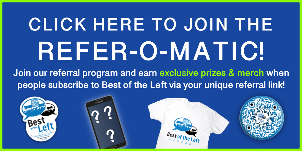 Click here to join the Refer-o-matic! Join our referral program and earn exclusive prizes & merch when people subscribe to Best of the Left via your unique referral link!