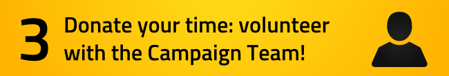 Donate your time by volunteering with the campaign team!