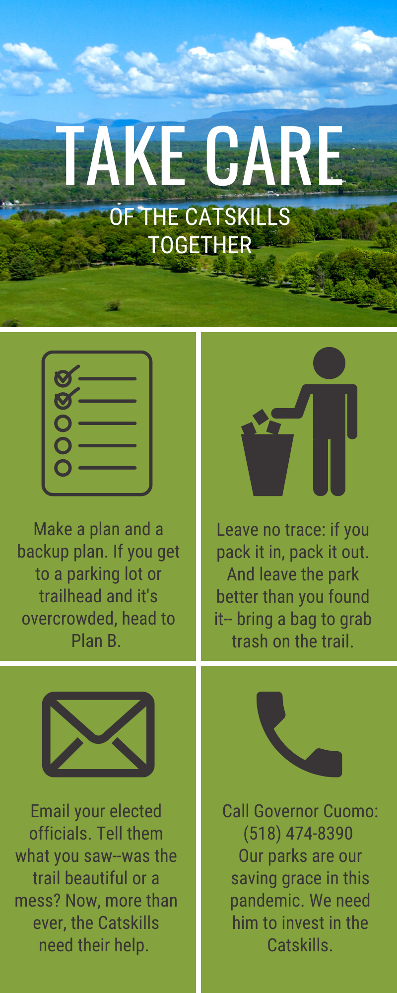 Infographic. Top panel: Take Care of the Catskills Together written over a vista of the Catskills. Middle right panel: Make a plan and a backup plan. If you get to a parking lot or trailhead and it's overcrowded, head to Plan B. Middle right panel: Leave no trace. If you pack it in, pack it out. and leave the park better than you found it--bring a bag to grab trash on the trail. Bottom left panel: Email your elected officials. Tell them what you saw--was teh trail beautiful or a mess? Now, more than ever, the Catkills need their help. Bottom right panel: Call Governor Cuomo: (518) 474-8390. Our parks are our saving grace in this pandemic. We need him to invest in the Catskills.