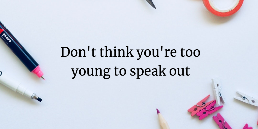 Don't think you're too young to speak out!