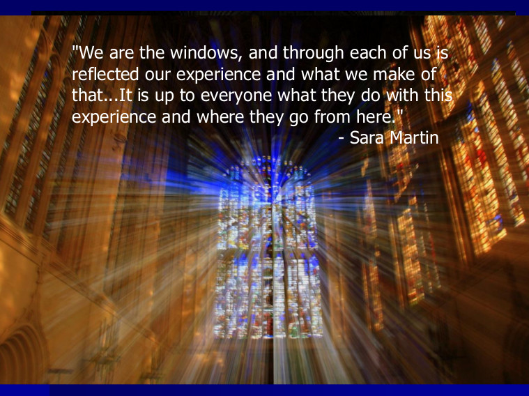 We are the windows, and through each of us is            reflected our experience and what we make of            that...It is up to everyone what they do with this            experience and where they go from here. quote from Sara Martin            overlaid upon photo of light streaming through stained glass windows