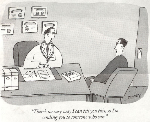 cartoon of doc telling patient 'There is no easy way I can tell you this, so I am sending you to someone who can.'