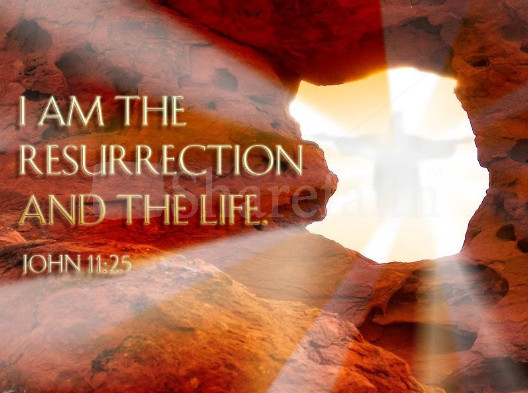 I am the resurrection and the life. John 11:25