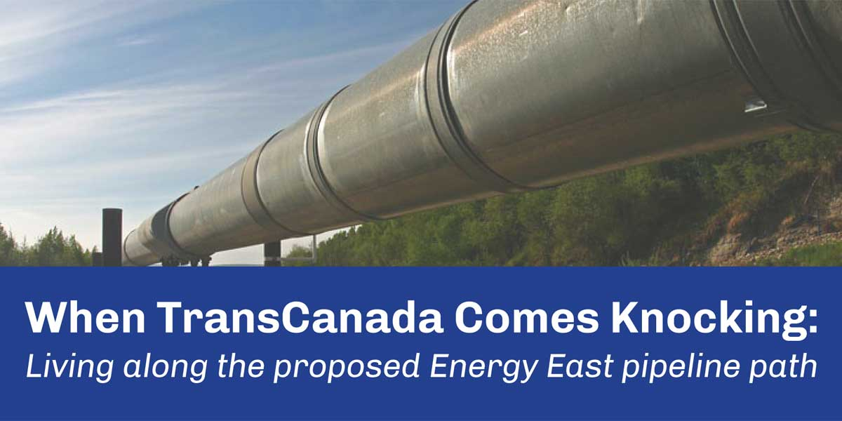 When TransCanada Comes Knocking: Living along the proposed Energy East pipeline path