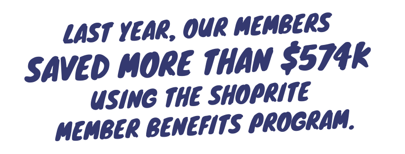 Last year our members saved more than $574k using our Shoprite Member Benefits Program