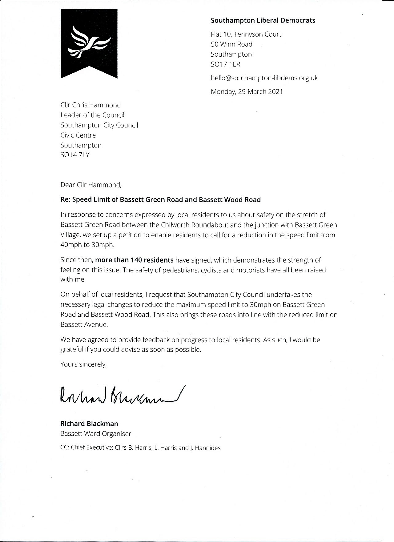Dear Cllr Hammond, In response to concerns expressed by local residents to us about safety on the stretch of Bassett Green Road between the Chilworth Roundabout and the junction of Bassett Green Village, we set up a petition to enable residents to call for a reduction in the speed limit from 40mph to 30mph. Since then, more than 140 residents have signed, which demonstrates the strength of feeling on this issue. The safety of pedestrians, cyclists and motorists have all been raised with me. On behalf of local residents, I request that Southampton City Council undertakes the necessary legal changes to reduce the maximum speed limit to 30mph on Bassett Green Road and Bassett Wood Road. This also brings these roads into line with the reduced speed limit on Bassett Avenue. We have agreed to provide feedback on progress to local residents. As such, I would be grateful if you could advise as soon as possible. Yours sincerely, Richard Blackman. CC: Southampton City Council Chief Executive; Cllrs B Harris, L Harris and J Hannides.