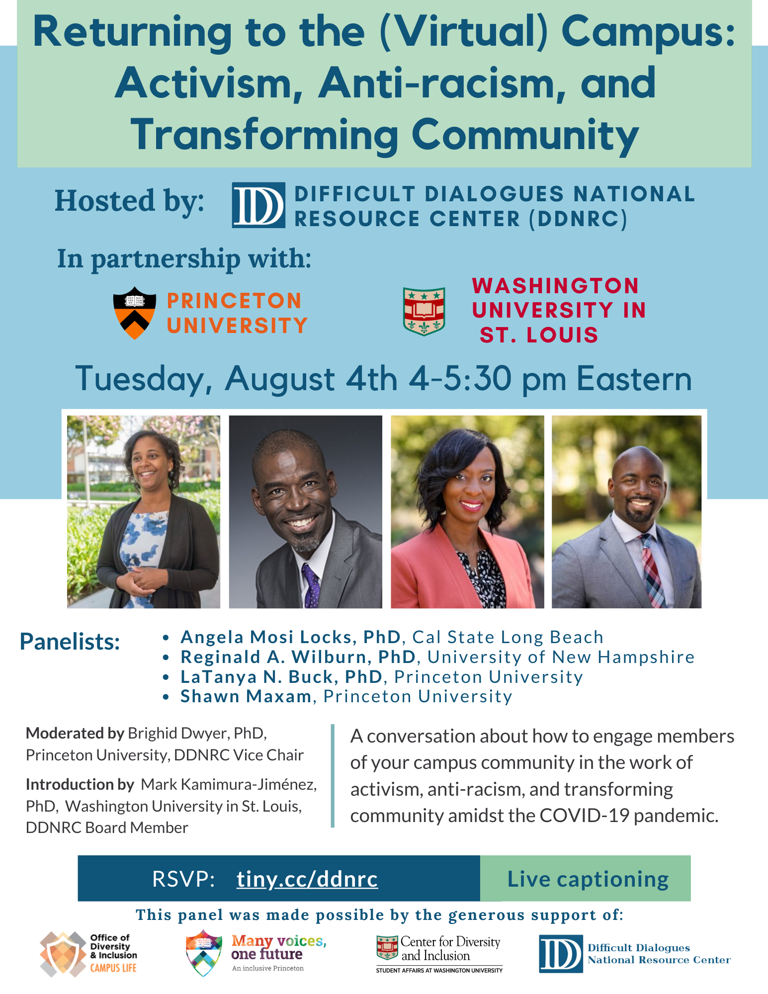 A blue and green flyer that reads: Returning to the (Virtual) Campus: Activism, Anti-racism, and Transforming Community, hosted by: Difficult Dialogues National Resource Center in partnership with Princeton University and Washington University in  St. Louis. Tuesday, August 4th4-5:30 pm Eastern with four photos of university professors and staff with the accompanying text: Panelists: Angela Mosi Locks, PhD, Cal State Long Beach Reginald A. Wilburn, PhD, University of New Hampshire LaTanya N. Buck, PhD, Princeton University Shawn Maxam,Princeton University, Moderated by Brighid Dwyer, PhD, Princeton University, DDNRC Vice Chair, Introduction by  Mark Kamimura-Jiménez, PhD,  Washington University in St. Louis, DDNRC Board Member,  A conversation about how to engage members of your campus community in the work of activism, anti-racism, and transforming community amidst the COVID-19 pandemic. RSVP: tiny.cc/ddnrc Live captioning