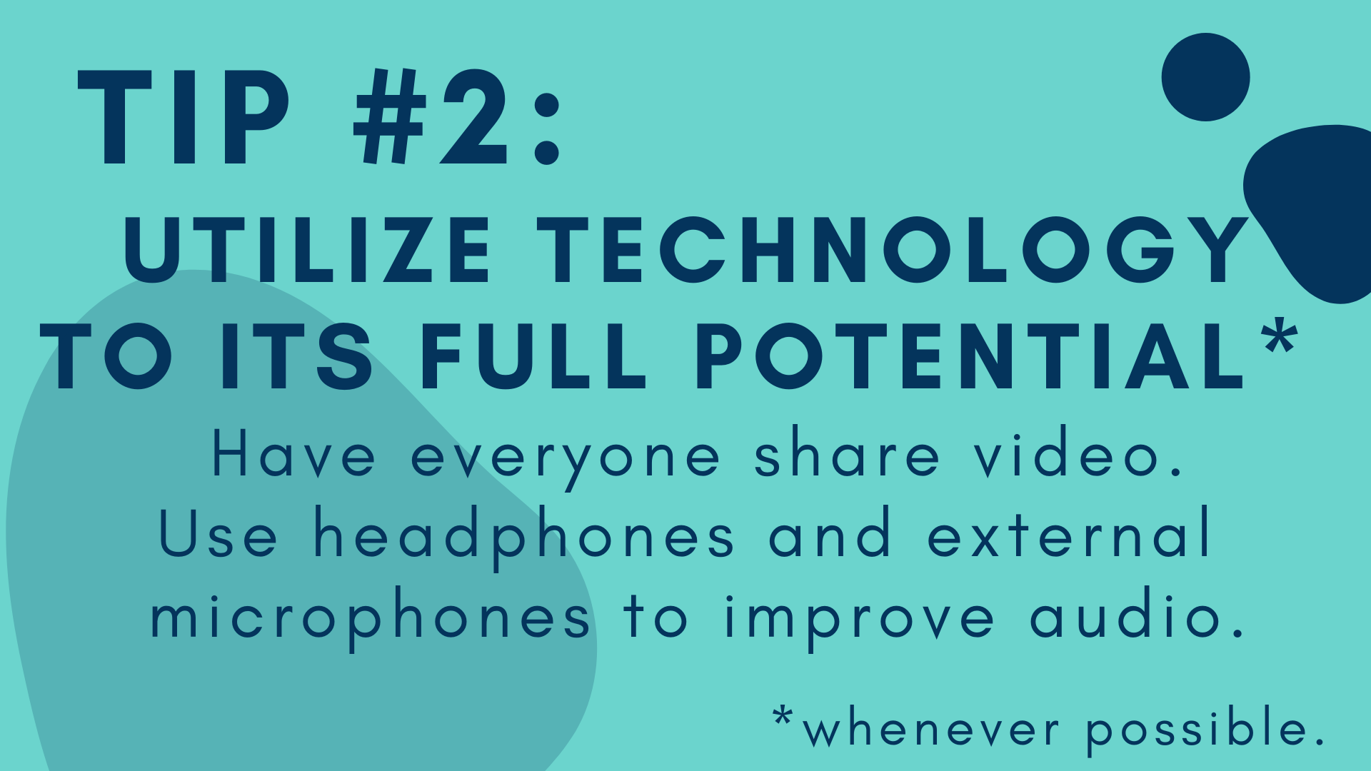 Text Graphic that reads: Tip #2: Utilize Technology to its full potential*  Have everyone share video. Use headphones and external microphones to improve audio. *whenever possible