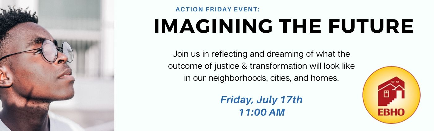 Imagining the Future:Join us reflecting and dreaming of what the outcome of justice & transformation will look like in our neighborhoods, cities, and homes. EBHO logo, event date/time, and image of an african-american person with glasses looking off to the side.
