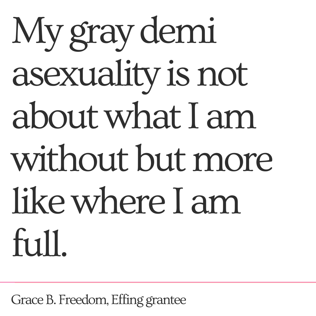 """My gray demi asexuality is not about what I am without but more like where I am full."" - Grace B. Freedom, Effing Grantee"