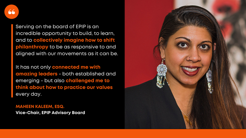 "Quote alongside headshot of Maheem Kaleem, Esq.: ""Serving on the board of EPIP is an incredible opportunity to build, to learn, and to collectively imagine how to shift philanthropy to be as responsive to and aligned with our movements as it can be.   It has not only connected me with amazing leaders - both established and emerging - but also challenged me to think about how to practice our values every day."" - Maheen Kaleem, Esq. - Vice-Chair, EPIP Advisory Board"