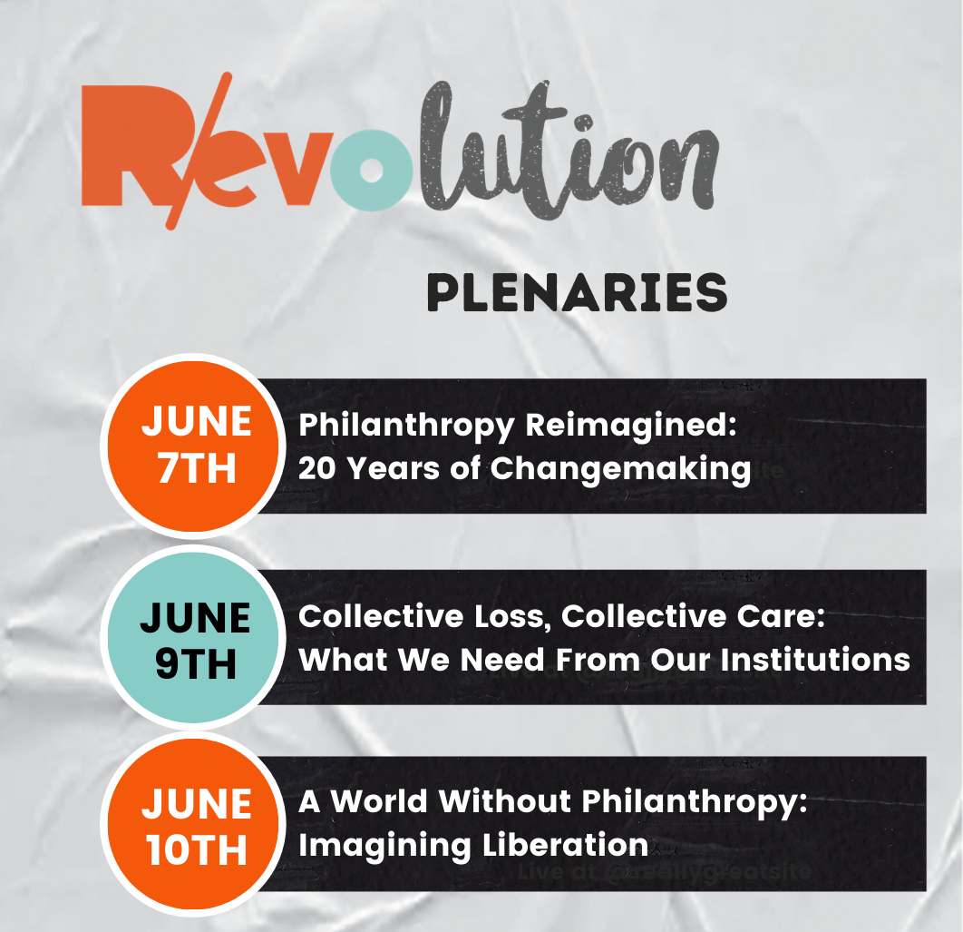 R/evolution Plenaries: June 7th - Philanthropy Reimagined: 20 Years of Changemaking, June 9th - Collective Loss: Collective Care: What We Need From Our Institutions, June 10th - A World Without Philanthropy: Imagining Liberation.