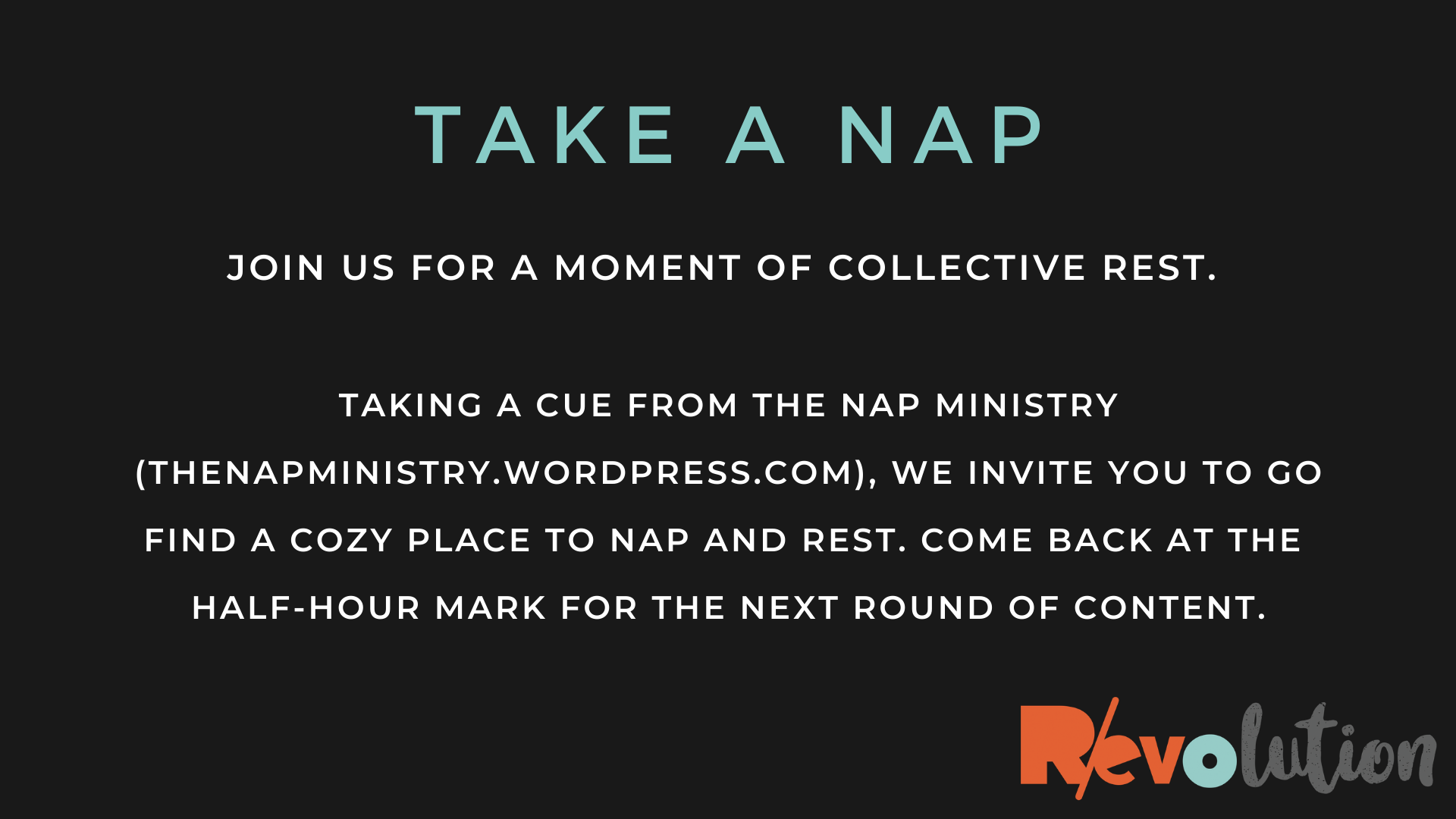 Light-colored text on a black background: Take A Nap - Join us for a moment of collective rest. Taking a cue from The Nap Ministry (thenapministry.wordpress.com), we invite you to go find a cozy place to nap and rest. Come back at the half-hour mark for the next round of content. R/evolution logo.