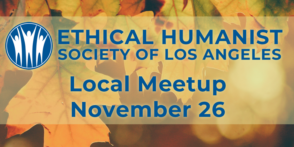 Ethical Humanist Society of Los Angeles Local Meetup November 26