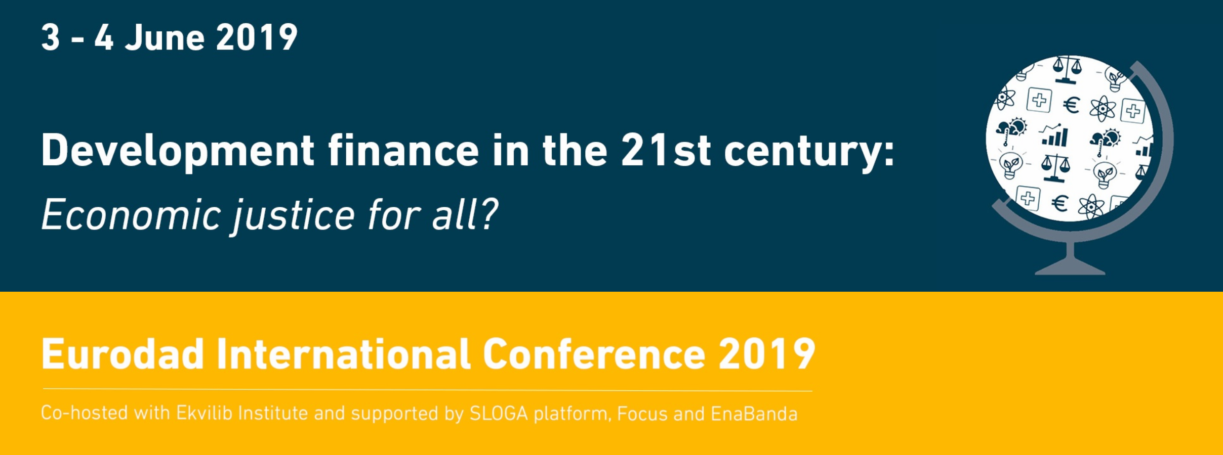 "Banner image for the international conference. White text on a dark blue background reads ""Development finance in the 21st century: Economic justice for all?""  Underneath, white text on a yellow background reads: ""Eurodad international conference 2019, co-hosted with Ekvilib Institute and supported by SLOGA platform, Focus and EnaBanda"