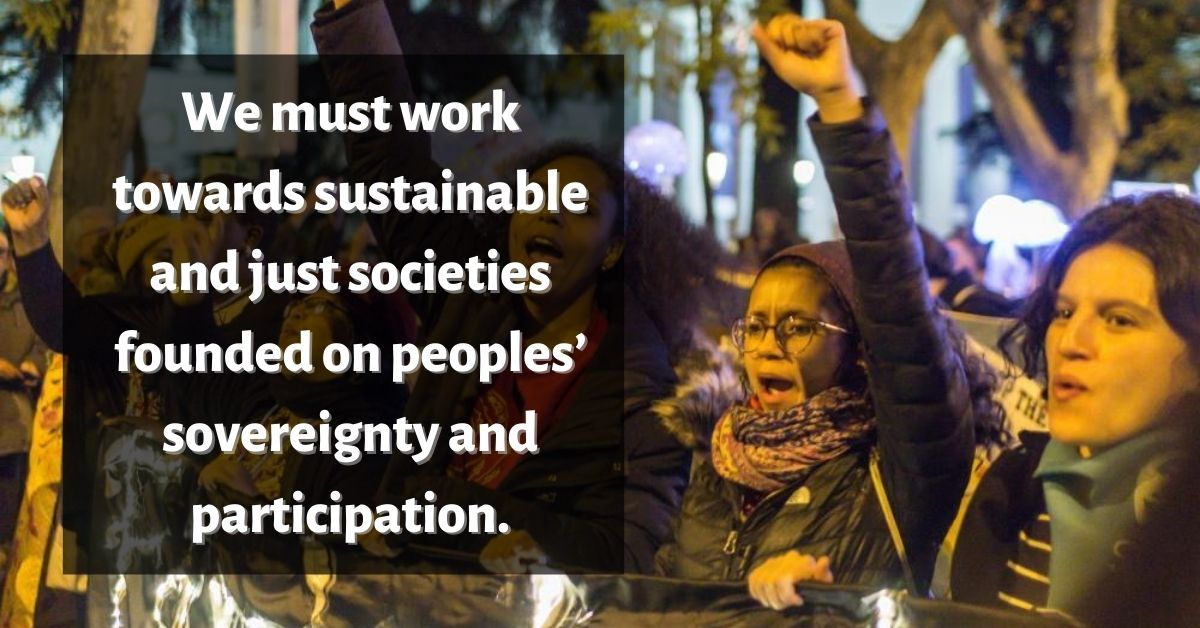We must work towardssustainable and just societies founded on peoples' sovereignty and participation.