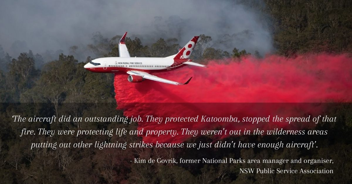 'The aircraft did an outstanding job. They protected Katoomba, stopped the spread of that fire. They were protecting life and property. They weren't out in the wilderness areas putting out other lightning strikes because we just didn't have enough aircraft'. - - Kim de Govrik, former National Parks area manager and organiser, NSW Public Service Association