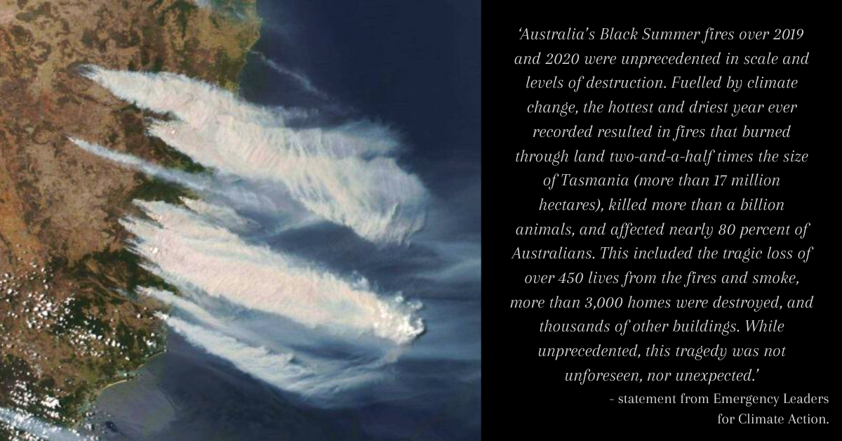 'Australia's Black Summer fires over 2019 and 2020 were unprecedented in scale and levels of destruction. Fuelled by climate change, the hottest and driest year ever recorded resulted in fires that burned through land two-and-a-half times the size of Tasmania (more than 17 million hectares), killed more than a billion animals, and affected nearly 80 percent of Australians. This included the tragic loss of over 450 lives from the fires and smoke, more than 3,000 homes were destroyed, and thousands of other buildings. While unprecedented, this tragedy was not unforeseen, nor unexpected.' - statement from Emergency Leaders for Climate Action.