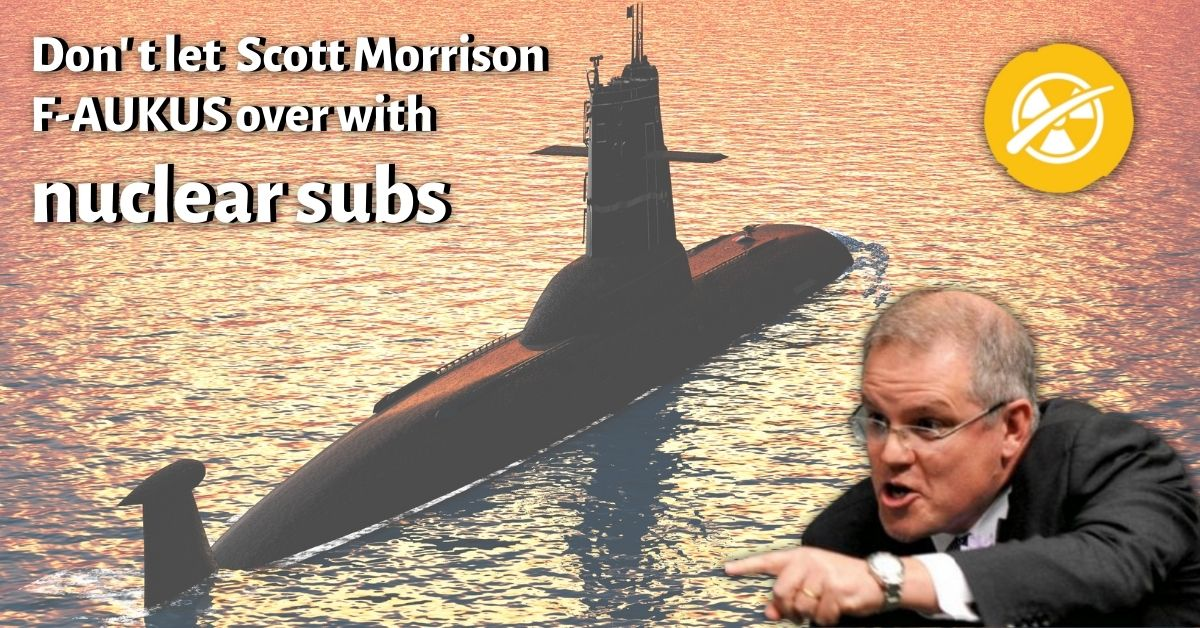 Scott Morrison with a nuclear submarine - text says Don't let Scott Morrison F-AUKUS with nuclear subs