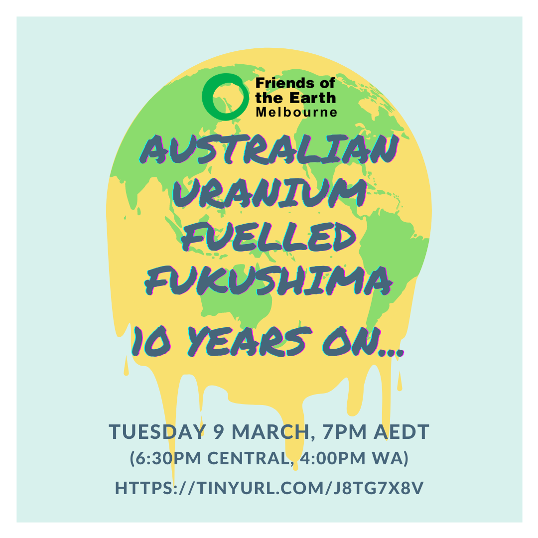 Image of green and yellow melting earth with text: Friends of the Earth Melbourne, Australian uranium fuelled Fukushima, 10 years on... Tuesday 9 March 7PM AEST (6:30pm Central, 4:00pm WA)
