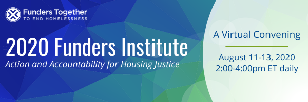 Image displays this text: 2020 Funders Institute: Action and Accountability for Housing Justice: A Virtual Convening: August 11-13, 2020, from 2-4pm ET daily