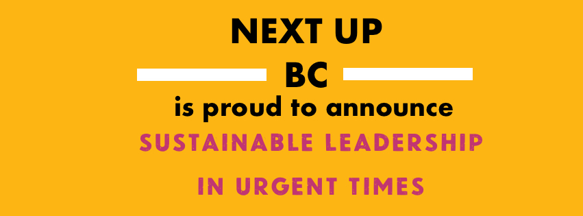 Next UP BC is proud to announce Sustainable Leadership in Urgent Times