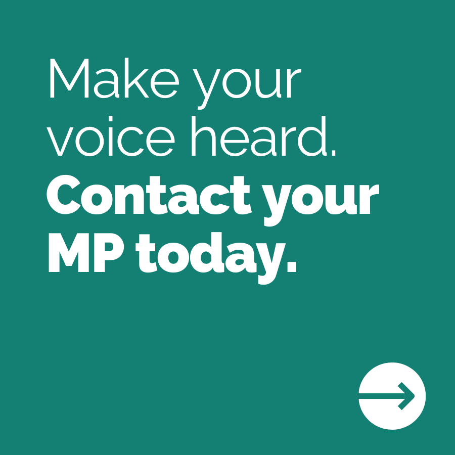 Make your voice heard. Contact your MP today.
