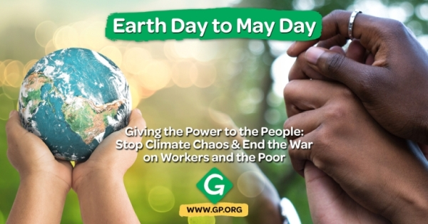 Picture of hands holding a globe, other hands joined together. Text says 'Earth Day to May Day: Giving the Power to the People: Stop Climate Chaos & End the War on Workers and the Poor'