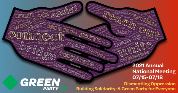 Two hands clasping, emblazoned with words like connect, bridge, cooperate, reach out, unite and embrace. Green Party logo. 2021 Annual National Meeting July 15 through 18, 2021. Theme: Dismantling Oppression, Building Solidarity: A Green Party for Everyone