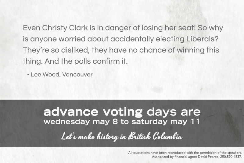 """Even Christy Clark is in danger of losing her seat! So why is anyone worried about accidentally electing Liberals? They're so disliked, they have no chance of winning this thing. And the polls confirm it."" - Lee Wood, Vancouver"