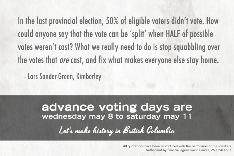 """In the last provincial election, 50% of elidible voters didn't vote. How could anyone say that the vote can be 'split' when HALF of possible votes weren't cast? What we really need to do is stop squabbling over the votes that ARE cast, and fix what makes everyone else stay home."" - Lars Sander-Green, Kimberly"