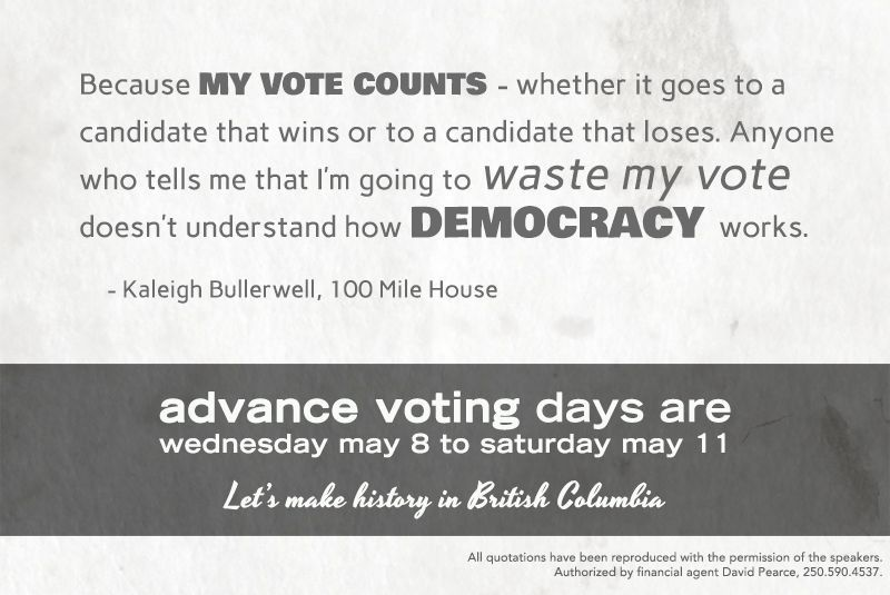 """Because *my vote counts* - whether it goes to a candidate that wins or to a candidate that loses. Anyone who tells me that I'm going to /waste my vote/ doesn't understand how *democracy* works."" - Kaleigh Bullerwell, 100 Mile House"