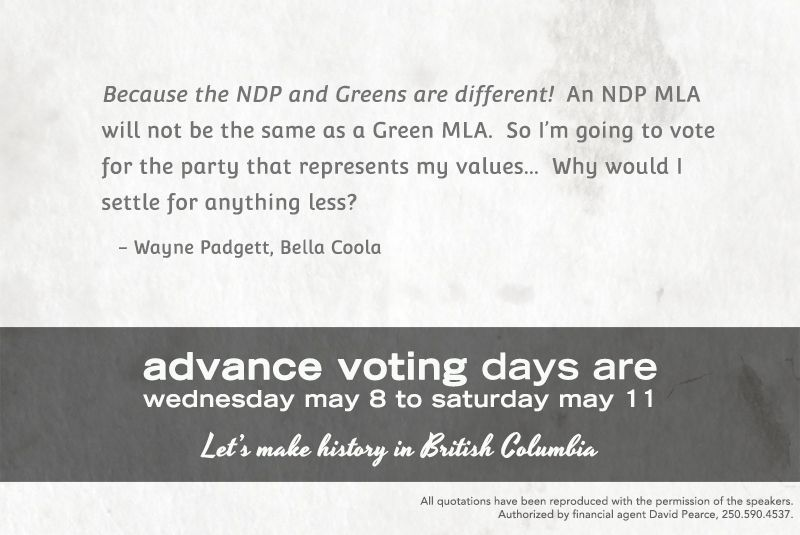 """""""Because the NDP and Greens are different! An NDP MLA will not be the same as a Green MLA. So I'm going to vote for the party that represents my value... Why would I settle for anything less?"""" - Wayne Padgett, Bella Coola"""